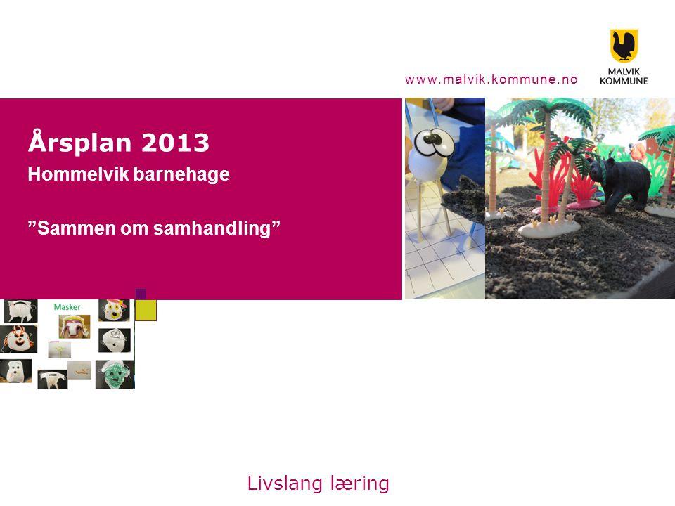 www.malvik.kommune.no Årsplan 2013 Hommelvik barnehage Sammen om samhandling Livslang læring