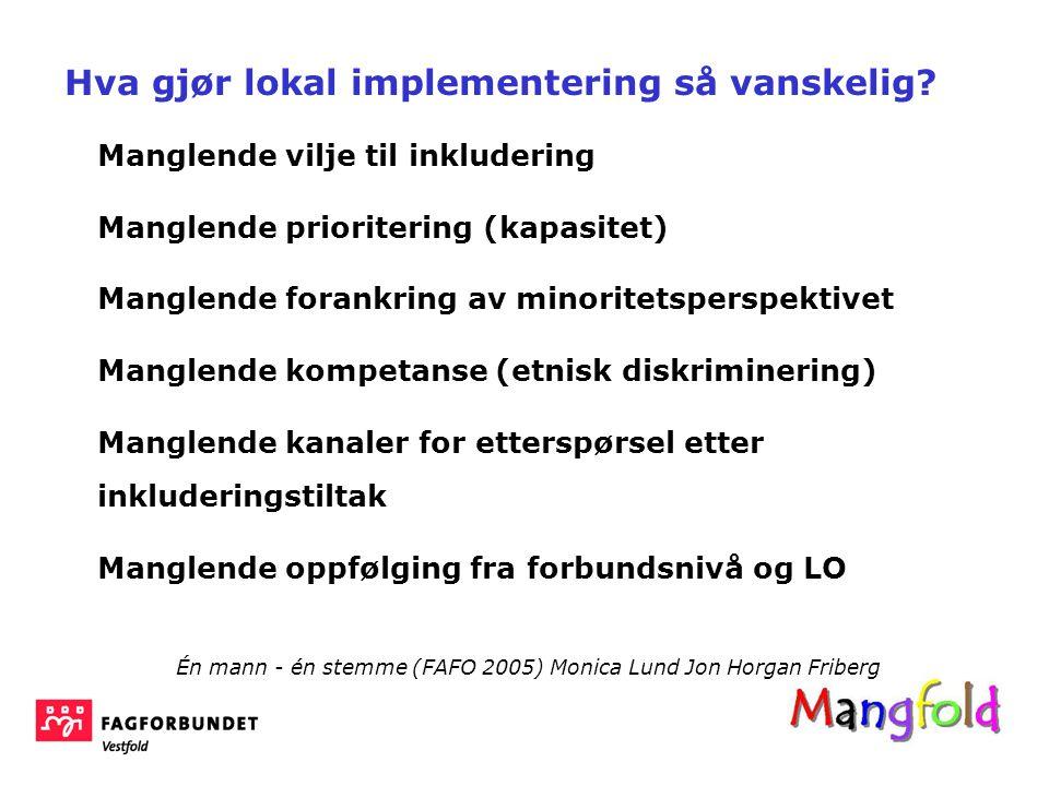 Manglende vilje til inkludering Manglende prioritering (kapasitet) Manglende forankring av minoritetsperspektivet Manglende kompetanse (etnisk diskriminering) Manglende kanaler for etterspørsel etter inkluderingstiltak Manglende oppfølging fra forbundsnivå og LO Én mann - én stemme (FAFO 2005) Monica Lund Jon Horgan Friberg Hva gjør lokal implementering så vanskelig?