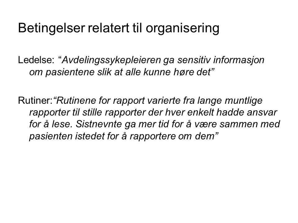 """Betingelser relatert til organisering Ledelse: """"Avdelingssykepleieren ga sensitiv informasjon om pasientene slik at alle kunne høre det"""" Rutiner:""""Ruti"""