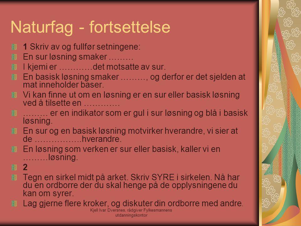 Kjell Ivar Dversnes, rådgiver Fylkesmannens utdanningskontor Naturfag - fortsettelse 1 Skriv av og fullfør setningene: En sur løsning smaker ……… I kje