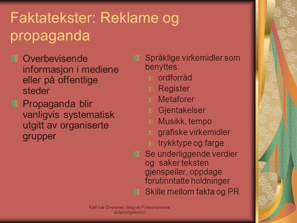 Kjell Ivar Dversnes, rådgiver Fylkesmannens utdanningskontor Faktatekster: Reklame og propaganda Overbevisende informasjon i mediene eller på offentli