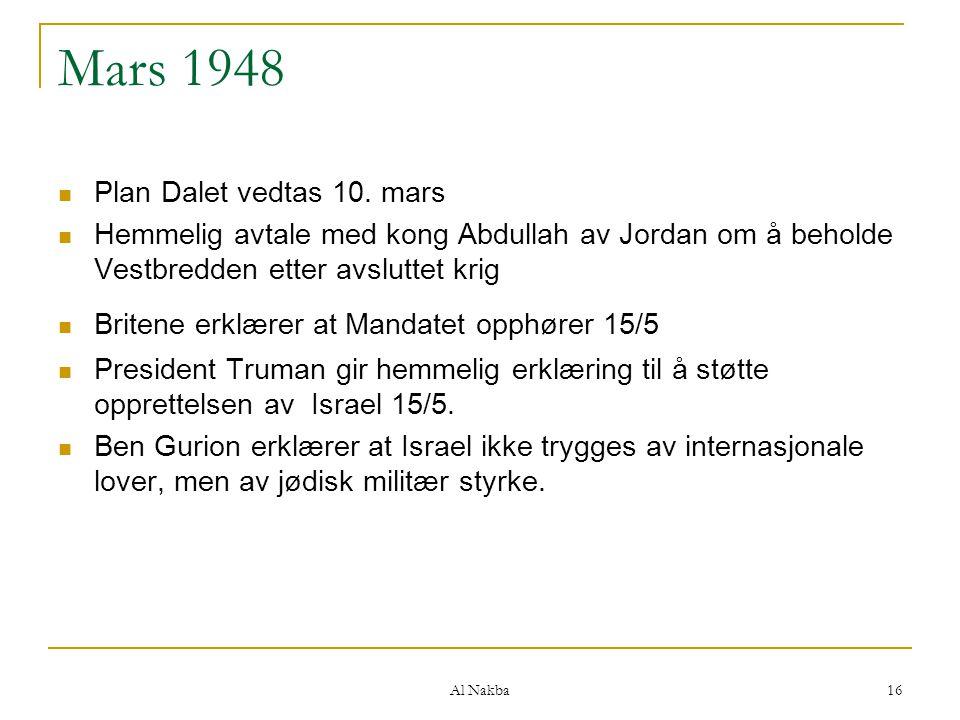 Al Nakba 16 Mars 1948 Plan Dalet vedtas 10. mars Hemmelig avtale med kong Abdullah av Jordan om å beholde Vestbredden etter avsluttet krig Britene erk