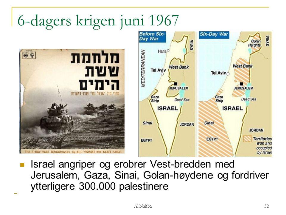 Al Nakba 32 6-dagers krigen juni 1967 Israel angriper og erobrer Vest-bredden med Jerusalem, Gaza, Sinai, Golan-høydene og fordriver ytterligere 300.0