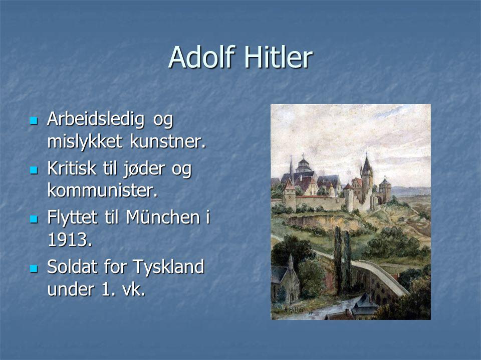 Adolf Hitler Arbeidsledig og mislykket kunstner. Arbeidsledig og mislykket kunstner. Kritisk til jøder og kommunister. Kritisk til jøder og kommuniste