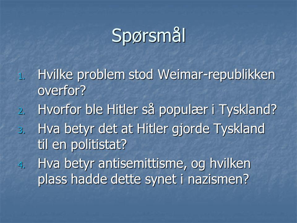 Spørsmål 1. Hvilke problem stod Weimar-republikken overfor? 2. Hvorfor ble Hitler så populær i Tyskland? 3. Hva betyr det at Hitler gjorde Tyskland ti