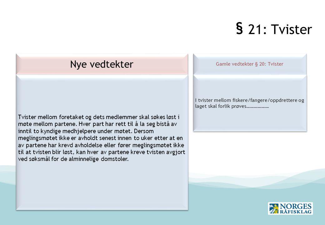 § 21: Tvister Nye vedtekter Gamle vedtekter § 20: Tvister I tvister mellom fiskere/fangere/oppdrettere og laget skal forlik prøves……………… Tvister mellom foretaket og dets medlemmer skal søkes løst i møte mellom partene.