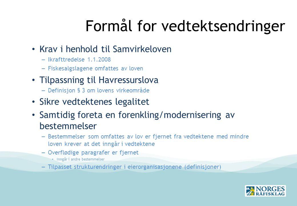 Formål for vedtektsendringer Krav i henhold til Samvirkeloven – Ikrafttredelse 1.1.2008 – Fiskesalgslagene omfattes av loven Tilpassning til Havressurslova – Definisjon § 3 om lovens virkeområde Sikre vedtektenes legalitet Samtidig foreta en forenkling/modernisering av bestemmelser – Bestemmelser som omfattes av lov er fjernet fra vedtektene med mindre loven krever at det inngår i vedtektene – Overflødige paragrafer er fjernet Inngår i andre bestemmelser – Tilpasset strukturendringer i eierorganisasjonene (definisjoner)