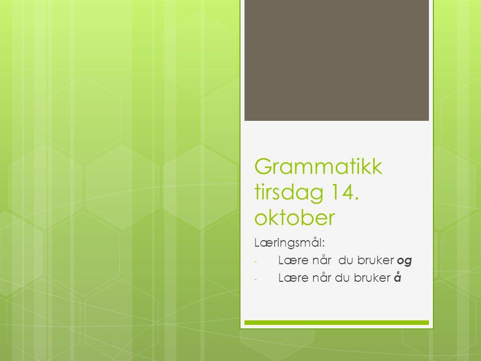 Grammatikk tirsdag 14. oktober Læringsmål: - Lære når du bruker og - Lære når du bruker å