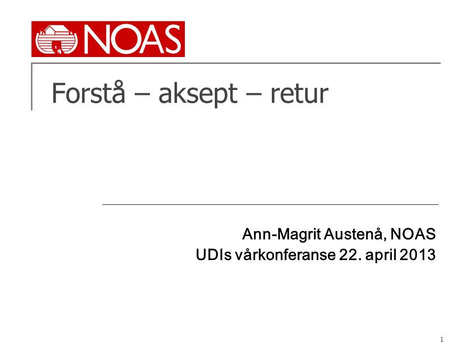 1 Forstå – aksept – retur Ann-Magrit Austenå, NOAS UDIs vårkonferanse 22. april 2013