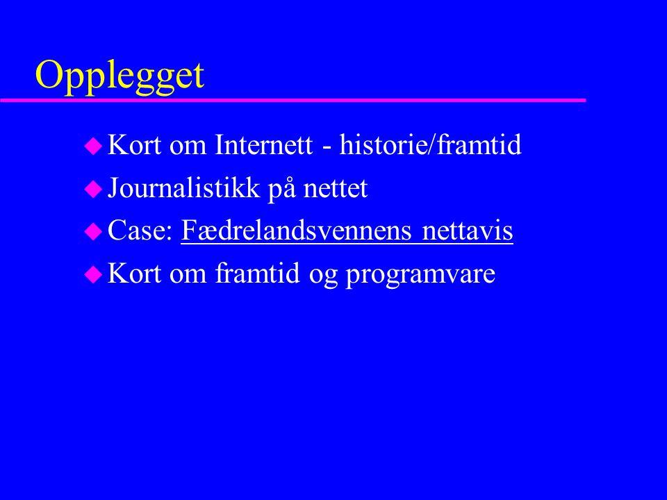 Opplegget u Kort om Internett - historie/framtid u Journalistikk på nettet u Case: Fædrelandsvennens nettavisFædrelandsvennens nettavis u Kort om framtid og programvare