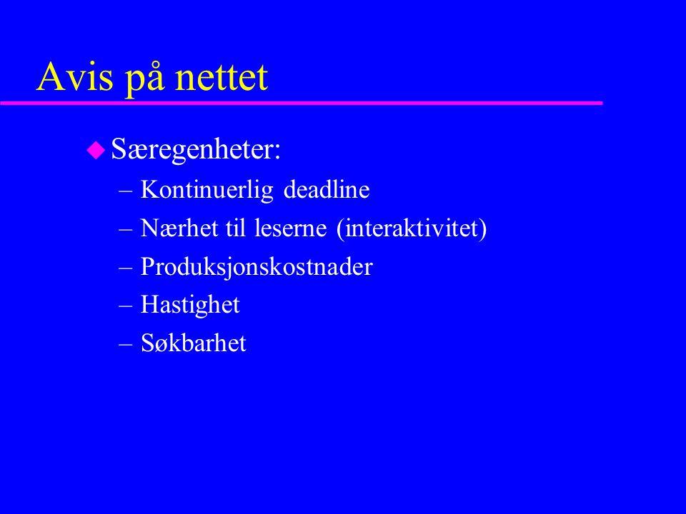 Avis på nettet u Særegenheter: –Kontinuerlig deadline –Nærhet til leserne (interaktivitet) –Produksjonskostnader –Hastighet –Søkbarhet