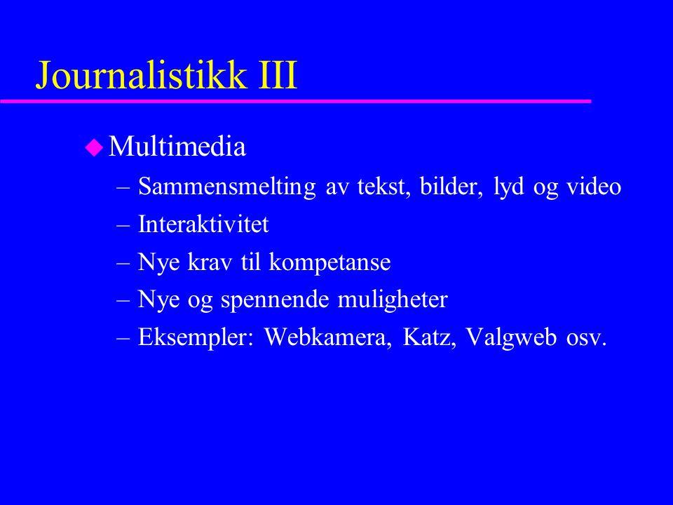 Journalistikk III u Multimedia –Sammensmelting av tekst, bilder, lyd og video –Interaktivitet –Nye krav til kompetanse –Nye og spennende muligheter –Eksempler: Webkamera, Katz, Valgweb osv.