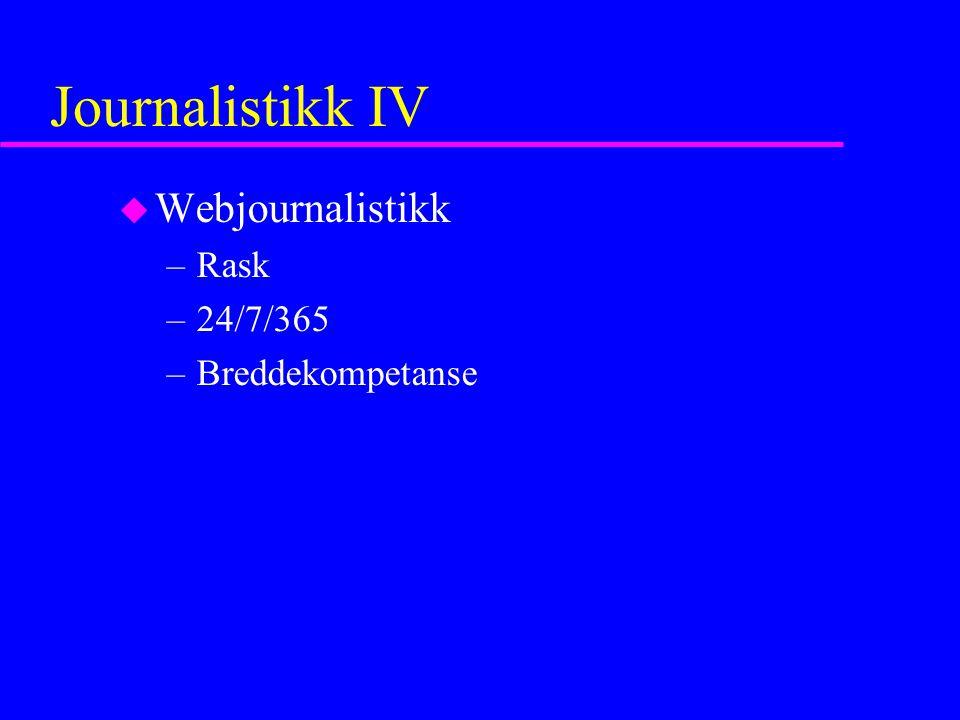 Journalistikk IV u Webjournalistikk –Rask –24/7/365 –Breddekompetanse