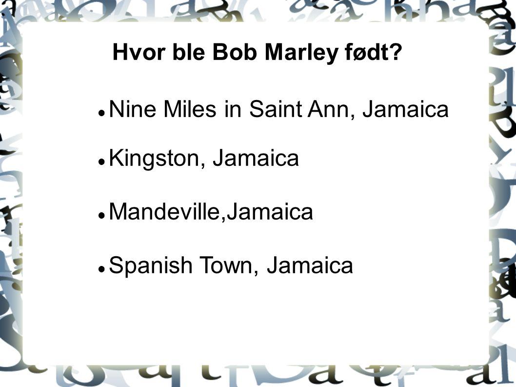 Hvor ble Bob Marley født? Nine Miles in Saint Ann, Jamaica Kingston, Jamaica Mandeville,Jamaica Spanish Town, Jamaica