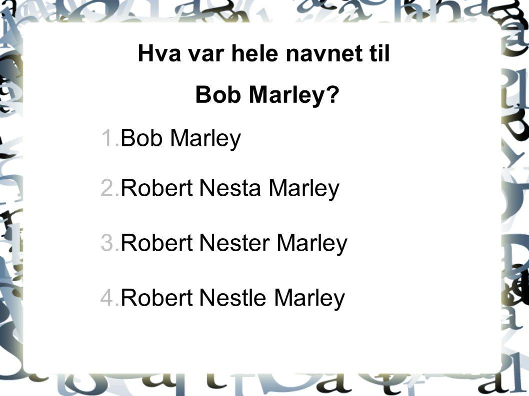 Hva var hele navnet til Bob Marley? 1.Bob Marley 2.Robert Nesta Marley 3.Robert Nester Marley 4.Robert Nestle Marley