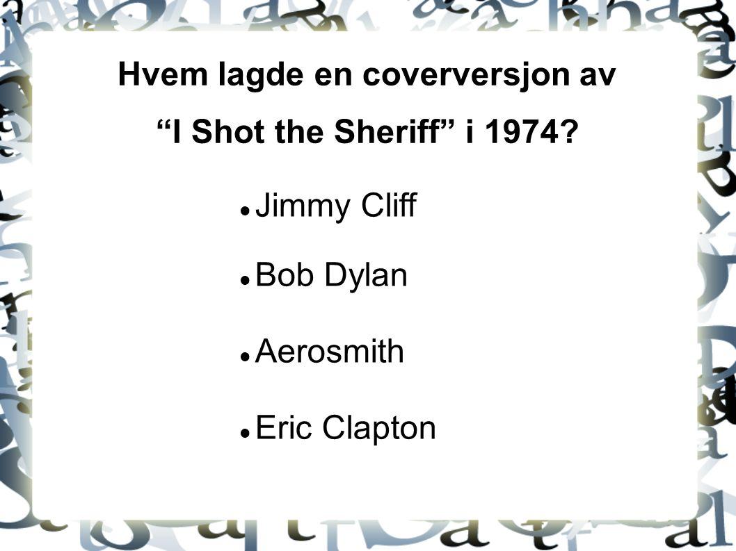"""Hvem lagde en coverversjon av """"I Shot the Sheriff"""" i 1974? Jimmy Cliff Bob Dylan Aerosmith Eric Clapton"""