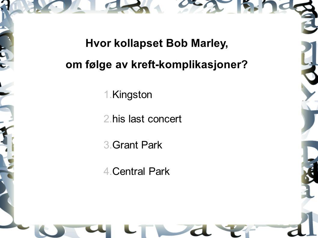 Hvor kollapset Bob Marley, om følge av kreft-komplikasjoner? 1.Kingston 2.his last concert 3.Grant Park 4.Central Park