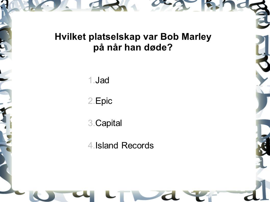 Hvilket platselskap var Bob Marley på når han døde? 1.Jad 2.Epic 3.Capital 4.Island Records