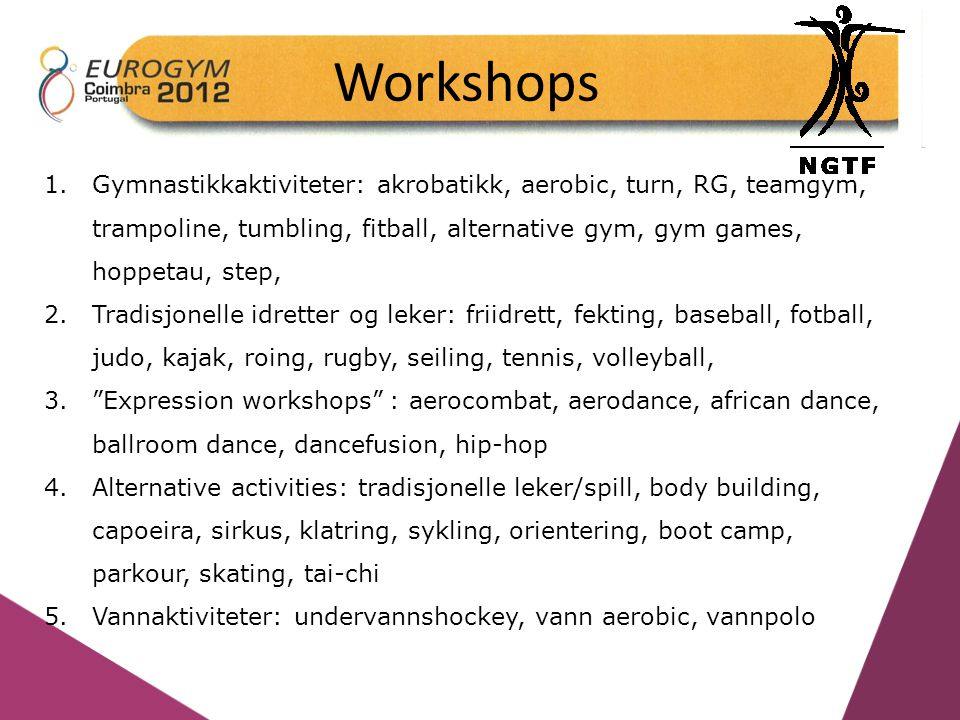 Workshops 1.Gymnastikkaktiviteter: akrobatikk, aerobic, turn, RG, teamgym, trampoline, tumbling, fitball, alternative gym, gym games, hoppetau, step, 2.Tradisjonelle idretter og leker: friidrett, fekting, baseball, fotball, judo, kajak, roing, rugby, seiling, tennis, volleyball, 3. Expression workshops : aerocombat, aerodance, african dance, ballroom dance, dancefusion, hip-hop 4.Alternative activities: tradisjonelle leker/spill, body building, capoeira, sirkus, klatring, sykling, orientering, boot camp, parkour, skating, tai-chi 5.Vannaktiviteter: undervannshockey, vann aerobic, vannpolo