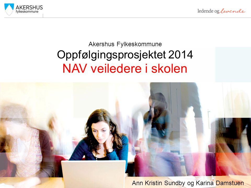 Akershus Fylkeskommune Oppfølgingsprosjektet 2014 NAV veiledere i skolen Ann Kristin Sundby og Karina Damstuen