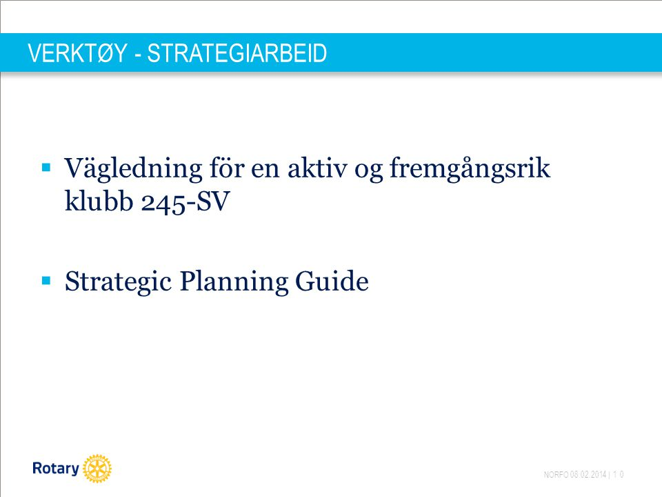 NORFO 08.02.2014 | 10 VERKTØY - STRATEGIARBEID  Vägledning för en aktiv og fremgångsrik klubb 245-SV  Strategic Planning Guide
