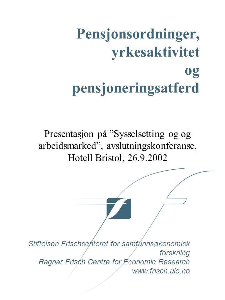 Stiftelsen Frischsenteret for samfunnsøkonomisk forskning Ragnar Frisch Centre for Economic Research www.frisch.uio.no Pensjonsordninger, yrkesaktivitet og pensjoneringsatferd Presentasjon på Sysselsetting og og arbeidsmarked , avslutningskonferanse, Hotell Bristol, 26.9.2002