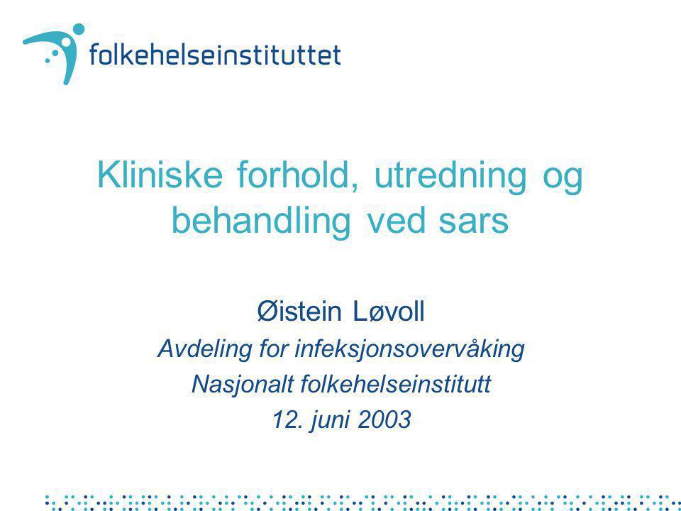 Kliniske forhold, utredning og behandling ved sars Øistein Løvoll Avdeling for infeksjonsovervåking Nasjonalt folkehelseinstitutt 12. juni 2003