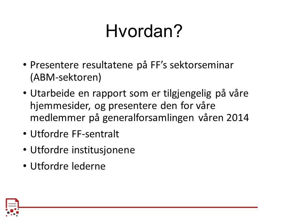 Hvordan? Presentere resultatene på FF's sektorseminar (ABM-sektoren) Utarbeide en rapport som er tilgjengelig på våre hjemmesider, og presentere den f