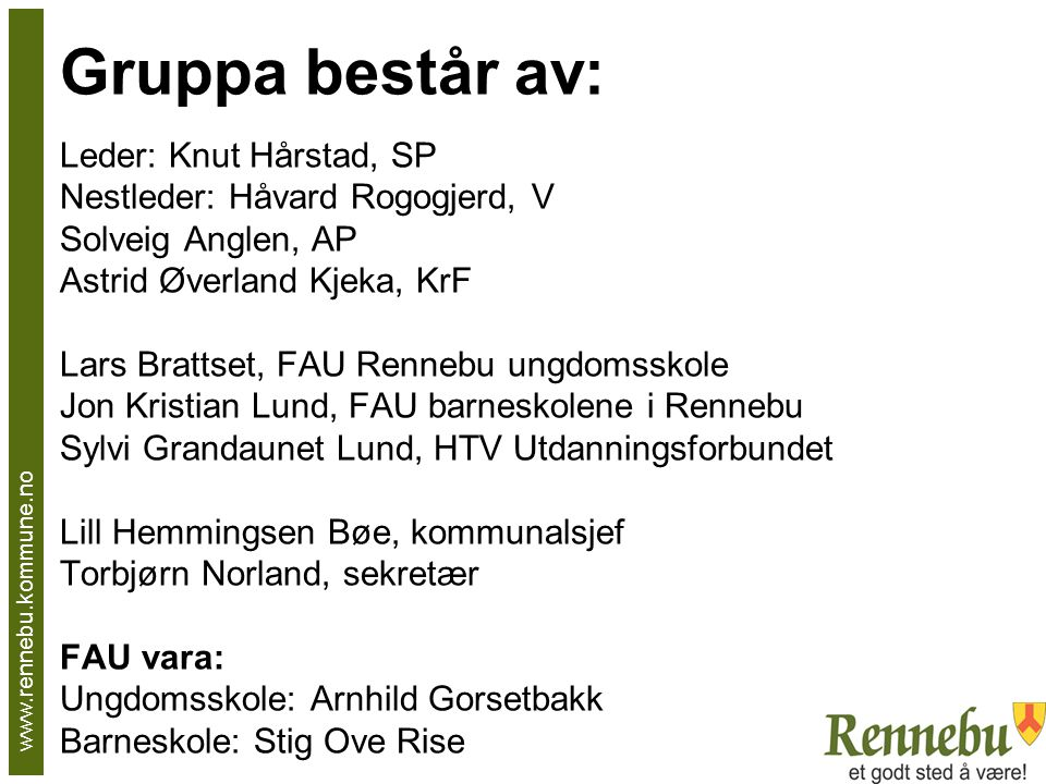 Gruppa består av: Leder: Knut Hårstad, SP Nestleder: Håvard Rogogjerd, V Solveig Anglen, AP Astrid Øverland Kjeka, KrF Lars Brattset, FAU Rennebu ungd