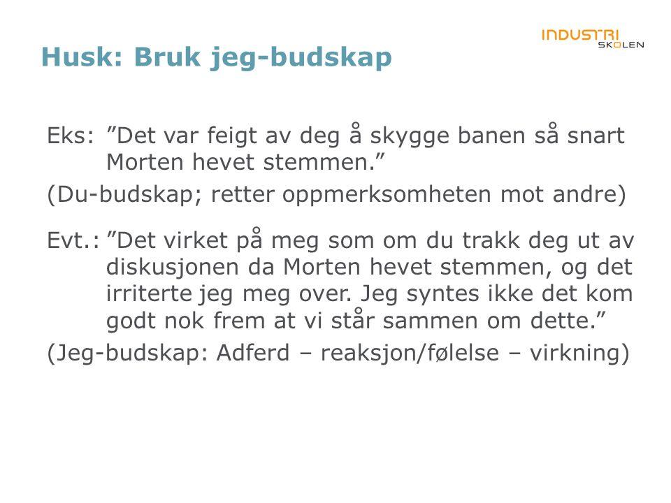 """Husk: Bruk jeg-budskap Eks:""""Det var feigt av deg å skygge banen så snart Morten hevet stemmen."""" (Du-budskap; retter oppmerksomheten mot andre) Evt.:""""D"""