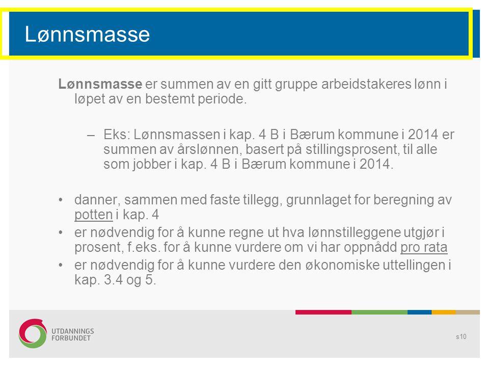 s10 Lønnsmasse Lønnsmasse er summen av en gitt gruppe arbeidstakeres lønn i løpet av en bestemt periode. –Eks: Lønnsmassen i kap. 4 B i Bærum kommune