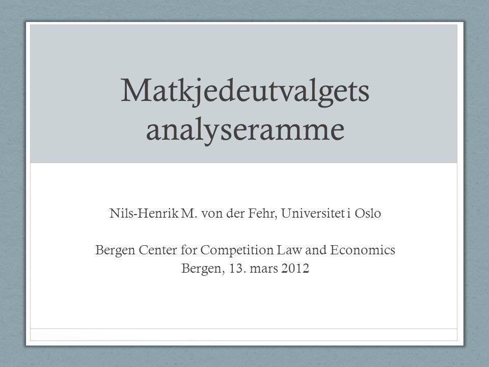 Matkjedeutvalgets analyseramme Nils-Henrik M. von der Fehr, Universitet i Oslo Bergen Center for Competition Law and Economics Bergen, 13. mars 2012
