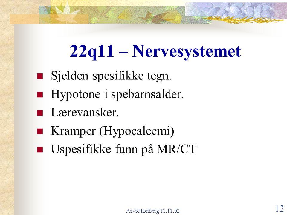 Arvid Heiberg 11.11.02 12 22q11 – Nervesystemet Sjelden spesifikke tegn. Hypotone i spebarnsalder. Lærevansker. Kramper (Hypocalcemi) Uspesifikke funn
