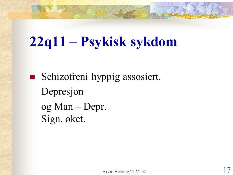 Arvid Heiberg 11.11.02 17 22q11 – Psykisk sykdom Schizofreni hyppig assosiert. Depresjon og Man – Depr. Sign. øket.
