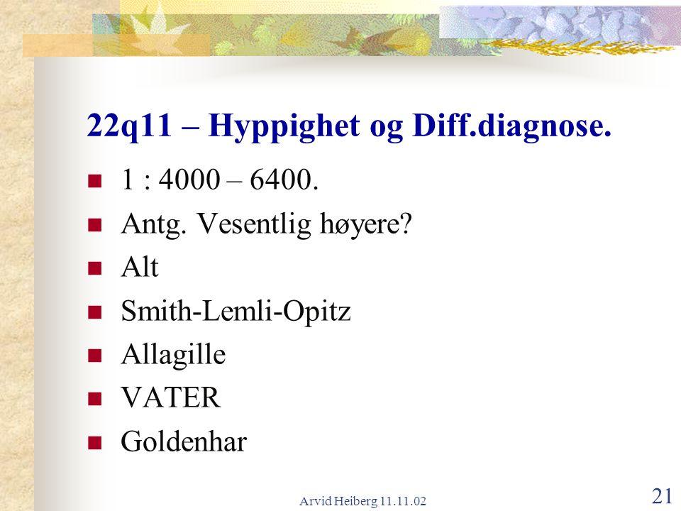 Arvid Heiberg 11.11.02 21 22q11 – Hyppighet og Diff.diagnose. 1 : 4000 – 6400. Antg. Vesentlig høyere? Alt Smith-Lemli-Opitz Allagille VATER Goldenhar