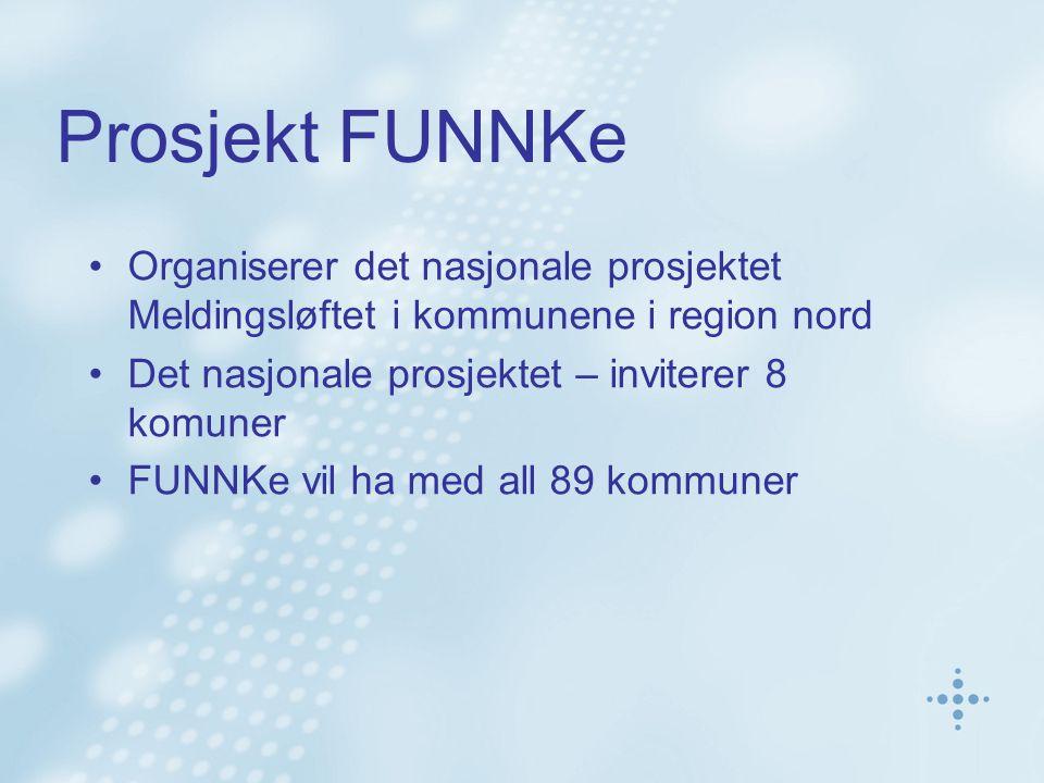 Prosjekt FUNNKe Organiserer det nasjonale prosjektet Meldingsløftet i kommunene i region nord Det nasjonale prosjektet – inviterer 8 komuner FUNNKe vil ha med all 89 kommuner