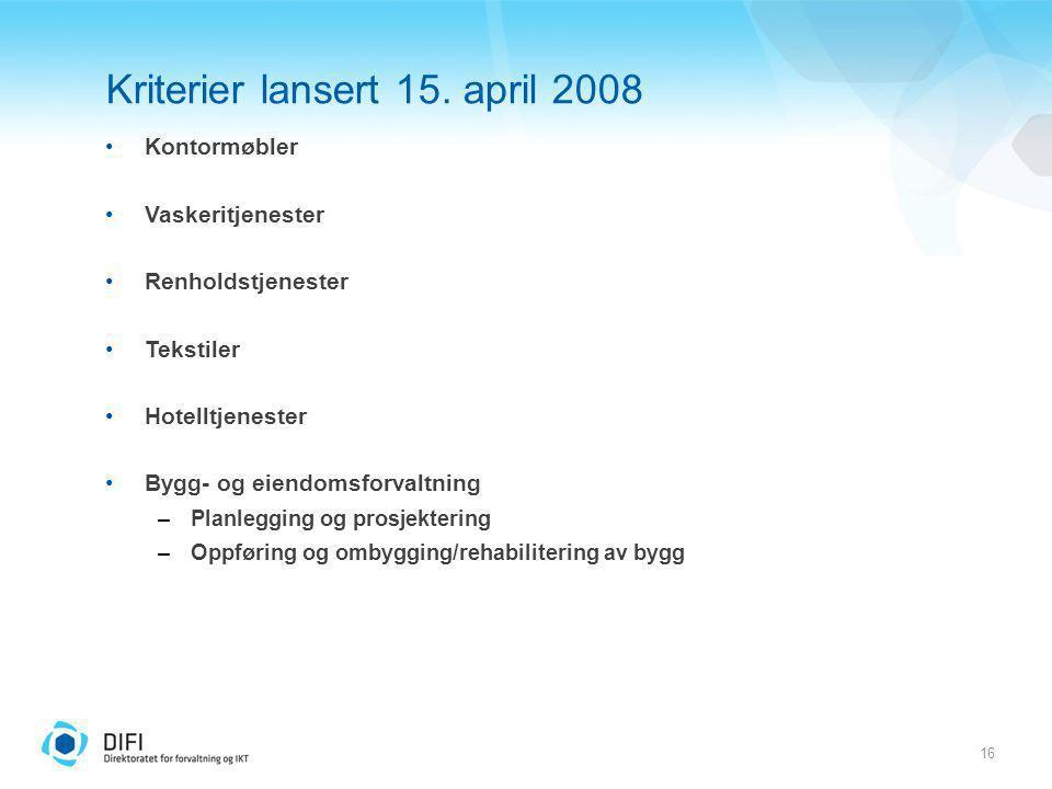 16 Kriterier lansert 15. april 2008 Kontormøbler Vaskeritjenester Renholdstjenester Tekstiler Hotelltjenester Bygg- og eiendomsforvaltning –Planleggin