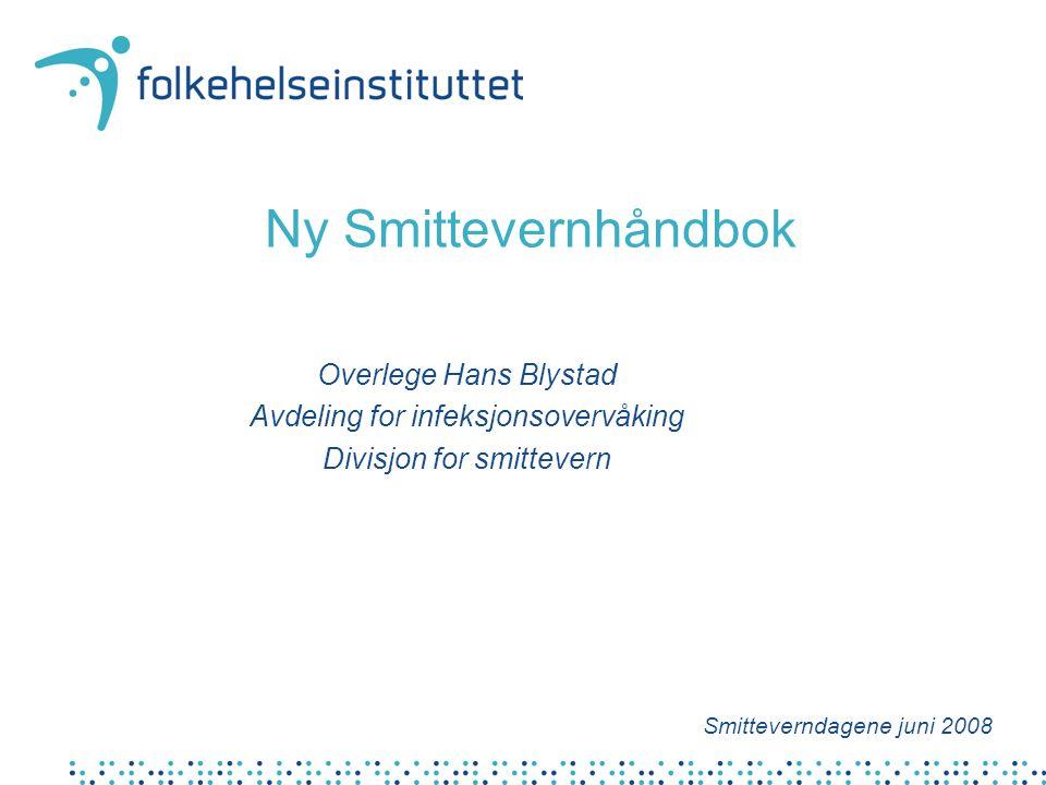 Ny Smittevernhåndbok Overlege Hans Blystad Avdeling for infeksjonsovervåking Divisjon for smittevern Smitteverndagene juni 2008