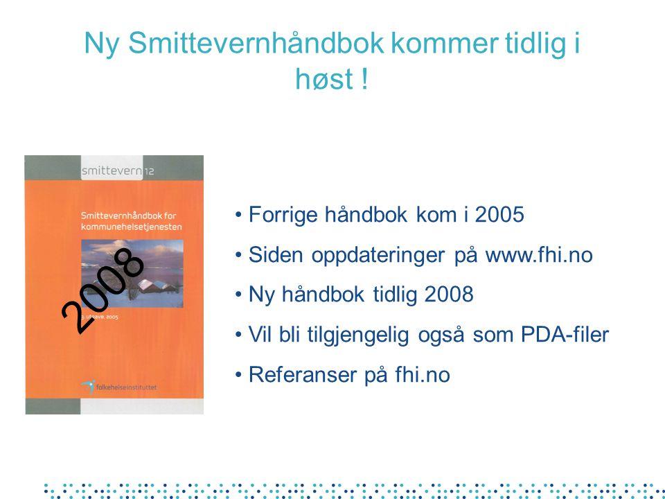 Ny Smittevernhåndbok kommer tidlig i høst ! Forrige håndbok kom i 2005 Siden oppdateringer på www.fhi.no Ny håndbok tidlig 2008 Vil bli tilgjengelig o