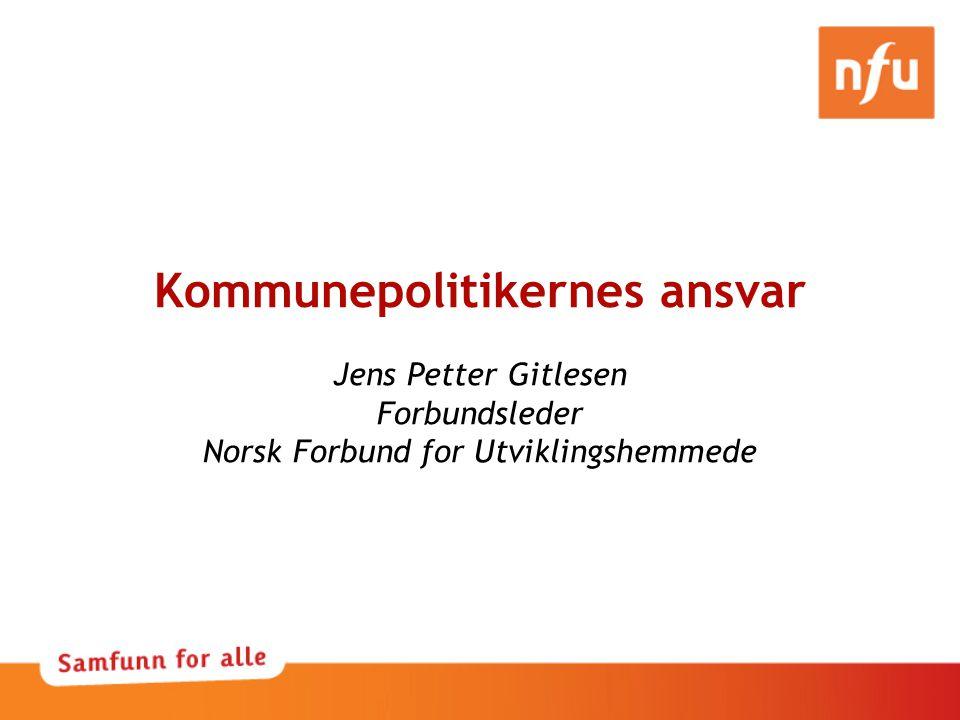 Kommunepolitikernes ansvar Jens Petter Gitlesen Forbundsleder Norsk Forbund for Utviklingshemmede