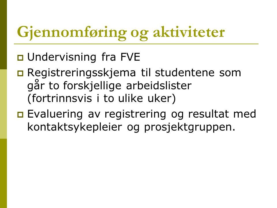 Gjennomføring og aktiviteter  Undervisning fra FVE  Registreringsskjema til studentene som går to forskjellige arbeidslister (fortrinnsvis i to ulike uker)  Evaluering av registrering og resultat med kontaktsykepleier og prosjektgruppen.