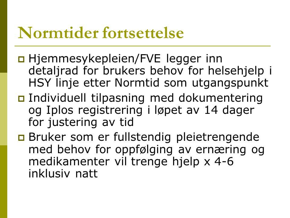 Normtider fortsettelse  Hjemmesykepleien/FVE legger inn detaljrad for brukers behov for helsehjelp i HSY linje etter Normtid som utgangspunkt  Individuell tilpasning med dokumentering og Iplos registrering i løpet av 14 dager for justering av tid  Bruker som er fullstendig pleietrengende med behov for oppfølging av ernæring og medikamenter vil trenge hjelp x 4-6 inklusiv natt
