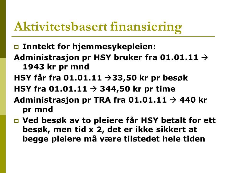 Aktivitetsbasert finansiering  Inntekt for hjemmesykepleien: Administrasjon pr HSY bruker fra 01.01.11  1943 kr pr mnd HSY får fra 01.01.11  33,50 kr pr besøk HSY fra 01.01.11  344,50 kr pr time Administrasjon pr TRA fra 01.01.11  440 kr pr mnd  Ved besøk av to pleiere får HSY betalt for ett besøk, men tid x 2, det er ikke sikkert at begge pleiere må være tilstedet hele tiden