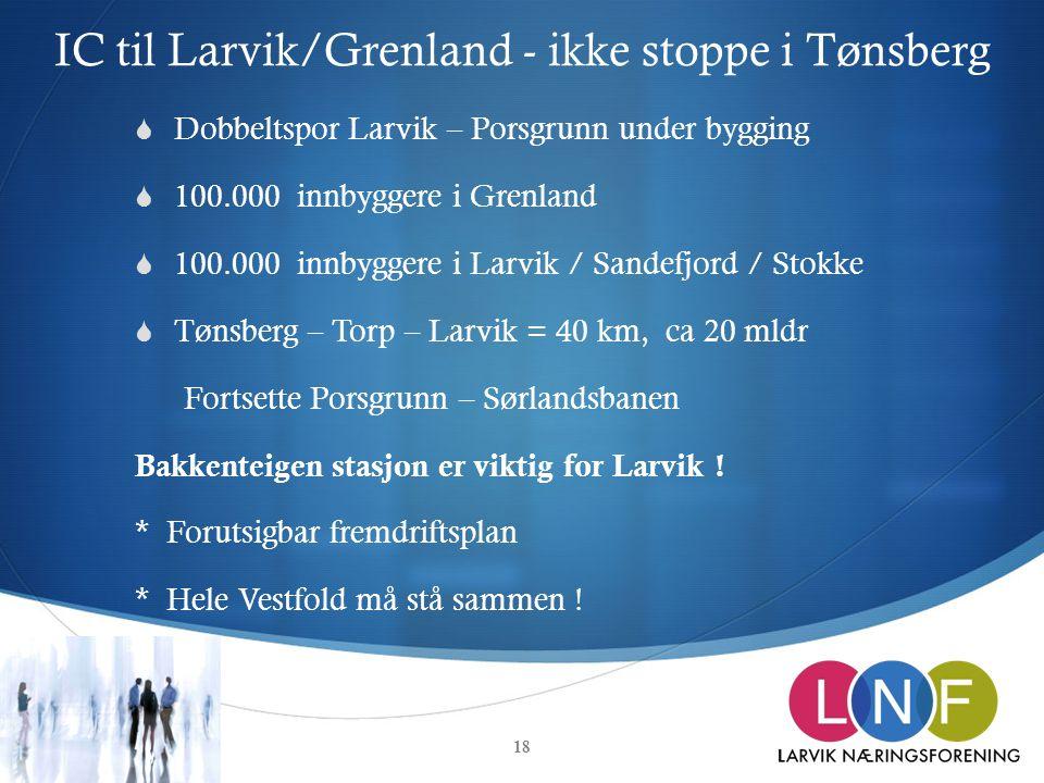 IC til Larvik/Grenland - ikke stoppe i Tønsberg  Dobbeltspor Larvik – Porsgrunn under bygging  100.000 innbyggere i Grenland  100.000 innbyggere i