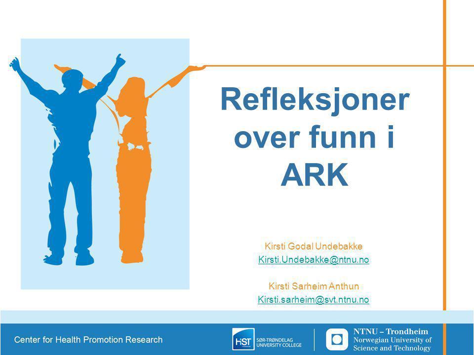 Refleksjoner over funn i ARK Kirsti Godal Undebakke Kirsti.Undebakke@ntnu.no Kirsti Sarheim Anthun Kirsti.sarheim@svt.ntnu.no