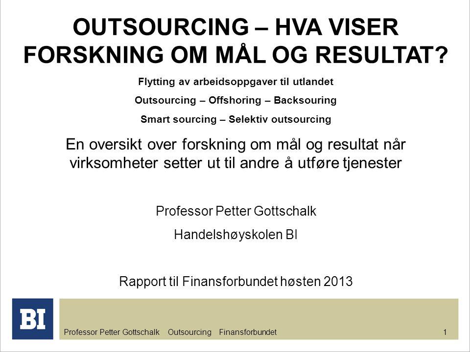 Professor Petter Gottschalk Outsourcing Finansforbundet 1 OUTSOURCING – HVA VISER FORSKNING OM MÅL OG RESULTAT? Flytting av arbeidsoppgaver til utland