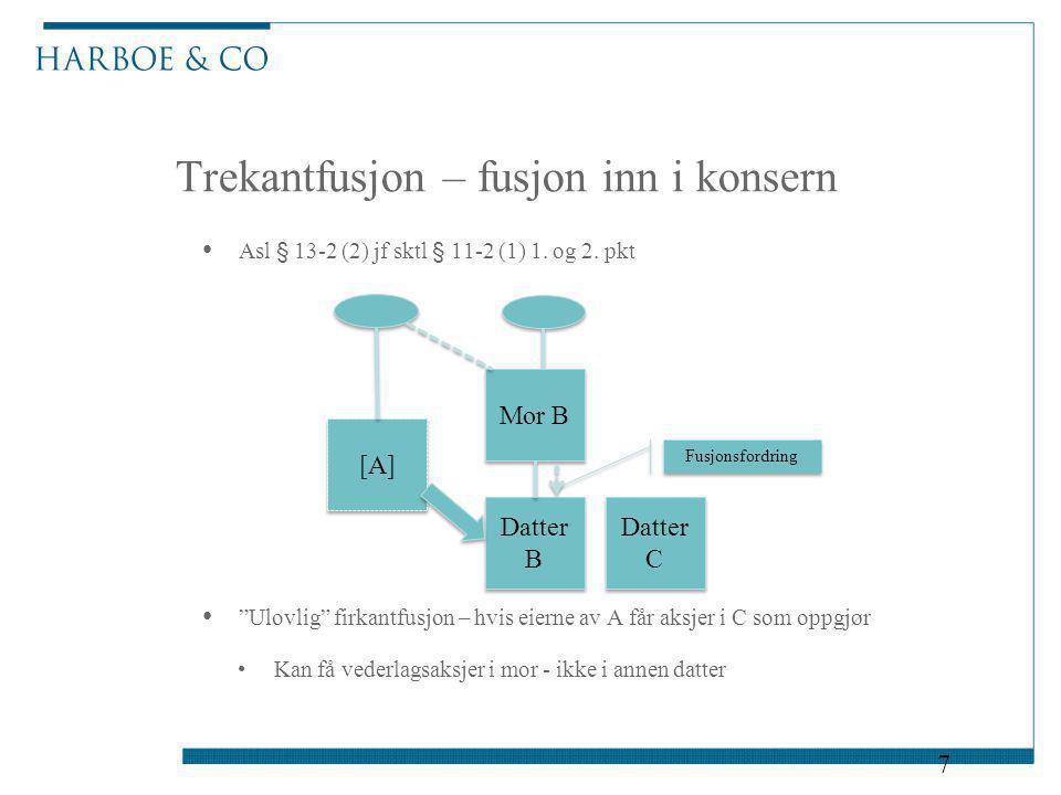 """Trekantfusjon – fusjon inn i konsern 7 Asl § 13-2 (2) jf sktl § 11-2 (1) 1. og 2. pkt """"Ulovlig"""" firkantfusjon – hvis eierne av A får aksjer i C som op"""