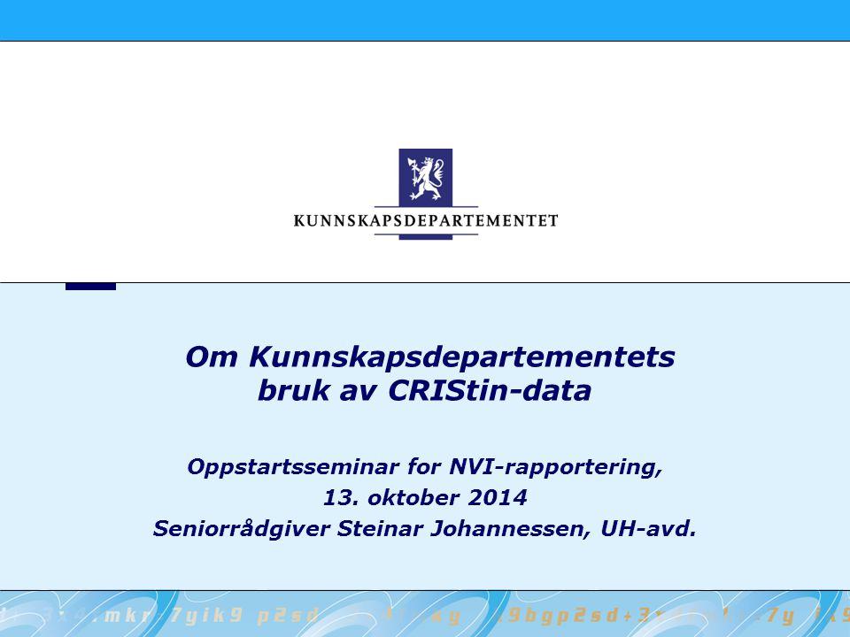 Om Kunnskapsdepartementets bruk av CRIStin-data Oppstartsseminar for NVI-rapportering, 13. oktober 2014 Seniorrådgiver Steinar Johannessen, UH-avd.
