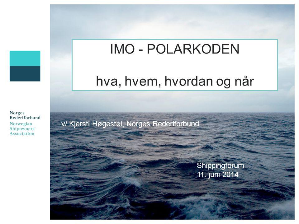 v/ Kjersti Høgestøl, Norges Rederiforbund IMO - POLARKODEN hva, hvem, hvordan og når Shippingforum 11.