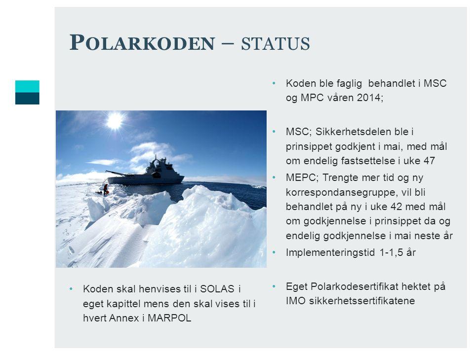 P OLARKODEN – STATUS Koden ble faglig behandlet i MSC og MPC våren 2014; MSC; Sikkerhetsdelen ble i prinsippet godkjent i mai, med mål om endelig fastsettelse i uke 47 MEPC; Trengte mer tid og ny korrespondansegruppe, vil bli behandlet på ny i uke 42 med mål om godkjennelse i prinsippet da og endelig godkjennelse i mai neste år Implementeringstid 1-1,5 år Eget Polarkodesertifikat hektet på IMO sikkerhetssertifikatene Koden skal henvises til i SOLAS i eget kapittel mens den skal vises til i hvert Annex i MARPOL